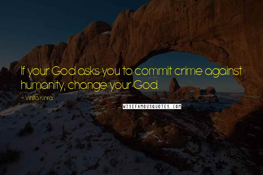 Vinita Kinra quotes: If your God asks you to commit crime against humanity, change your God.