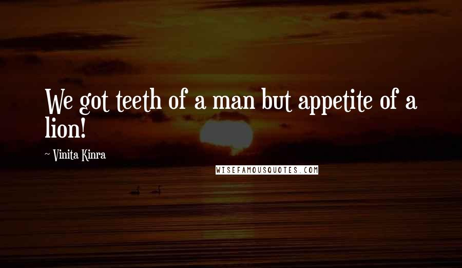 Vinita Kinra quotes: We got teeth of a man but appetite of a lion!