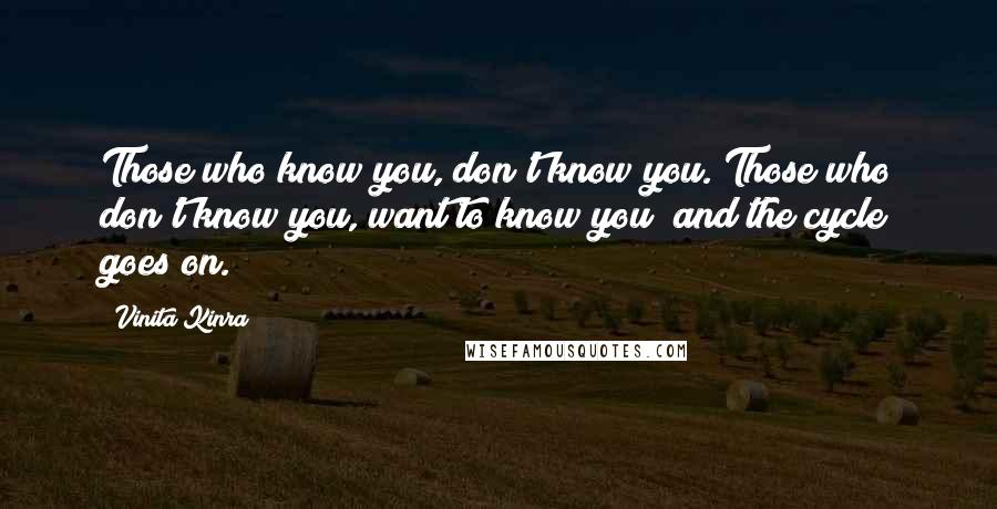 Vinita Kinra quotes: Those who know you, don't know you. Those who don't know you, want to know you; and the cycle goes on.