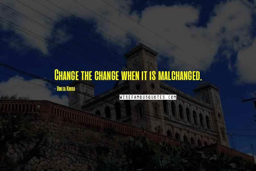 Vinita Kinra quotes: Change the change when it is malchanged.