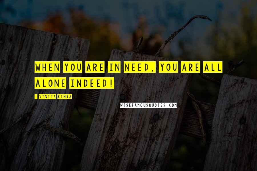 Vinita Kinra quotes: When you are in need, you are all alone indeed!
