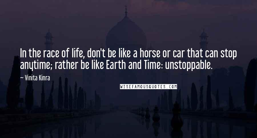 Vinita Kinra quotes: In the race of life, don't be like a horse or car that can stop anytime; rather be like Earth and Time: unstoppable.