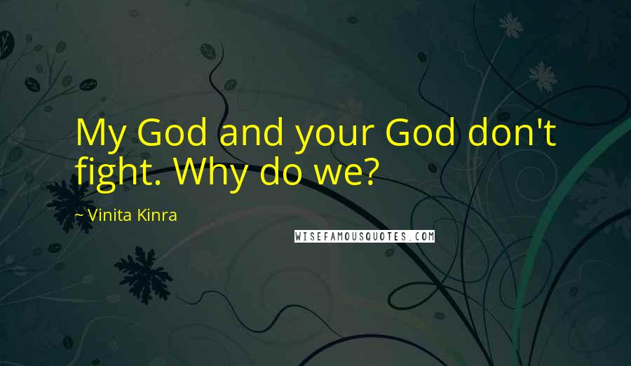 Vinita Kinra quotes: My God and your God don't fight. Why do we?