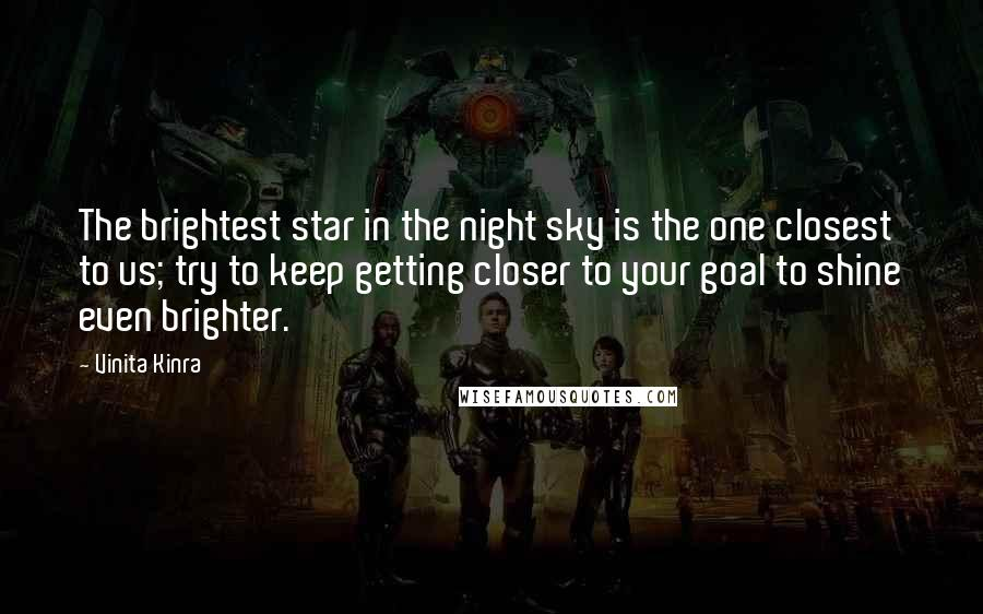 Vinita Kinra quotes: The brightest star in the night sky is the one closest to us; try to keep getting closer to your goal to shine even brighter.