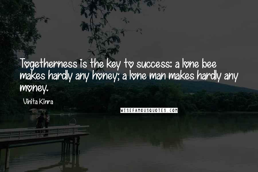 Vinita Kinra quotes: Togetherness is the key to success: a lone bee makes hardly any honey; a lone man makes hardly any money.