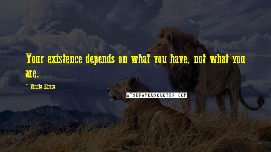 Vinita Kinra quotes: Your existence depends on what you have, not what you are.
