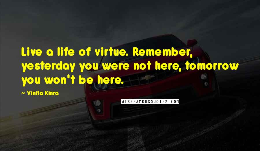 Vinita Kinra quotes: Live a life of virtue. Remember, yesterday you were not here, tomorrow you won't be here.