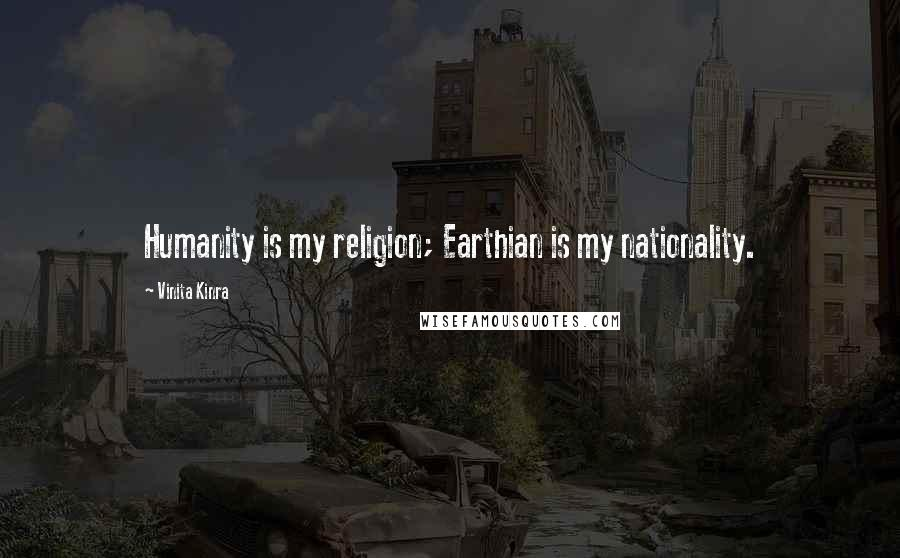 Vinita Kinra quotes: Humanity is my religion; Earthian is my nationality.