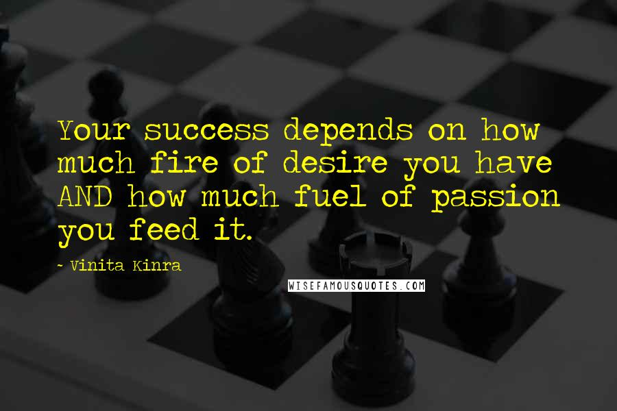 Vinita Kinra quotes: Your success depends on how much fire of desire you have AND how much fuel of passion you feed it.