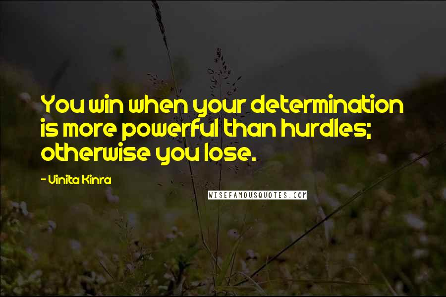 Vinita Kinra quotes: You win when your determination is more powerful than hurdles; otherwise you lose.
