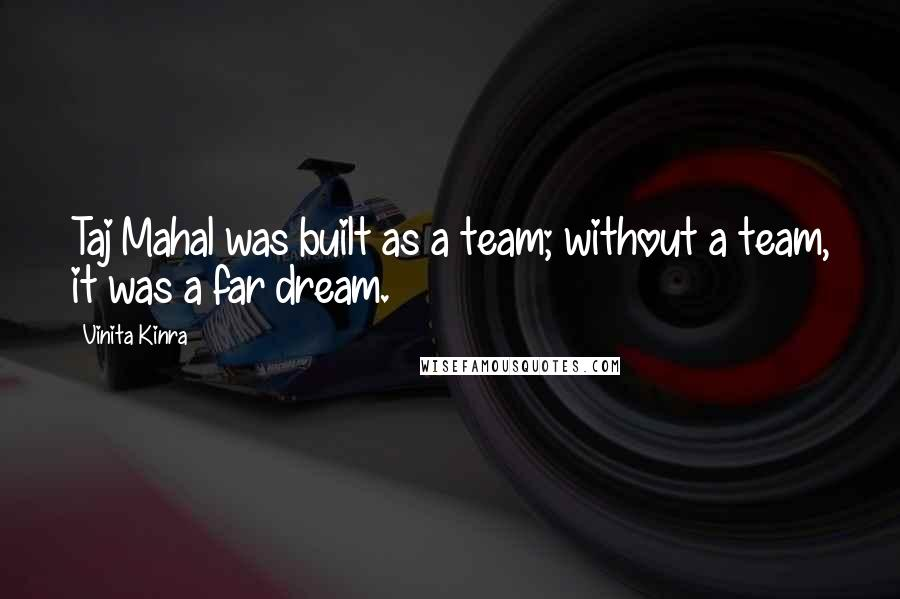 Vinita Kinra quotes: Taj Mahal was built as a team; without a team, it was a far dream.