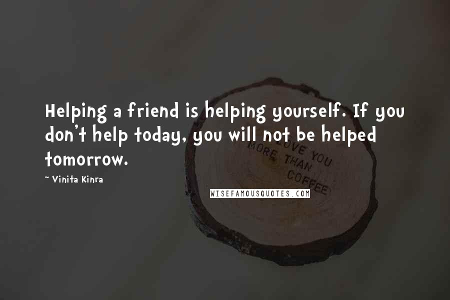 Vinita Kinra quotes: Helping a friend is helping yourself. If you don't help today, you will not be helped tomorrow.