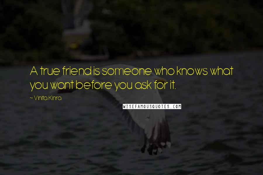 Vinita Kinra quotes: A true friend is someone who knows what you want before you ask for it.