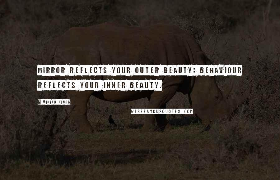 Vinita Kinra quotes: Mirror reflects your outer beauty; behaviour reflects your inner beauty.