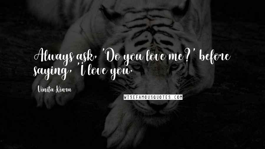 Vinita Kinra quotes: Always ask, 'Do you love me?' before saying, 'I love you.