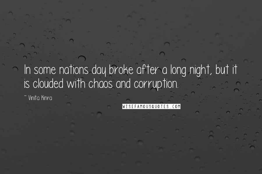 Vinita Kinra quotes: In some nations day broke after a long night, but it is clouded with chaos and corruption.