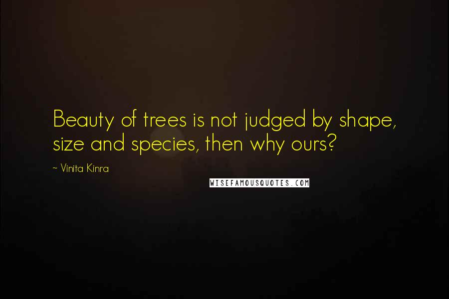 Vinita Kinra quotes: Beauty of trees is not judged by shape, size and species, then why ours?