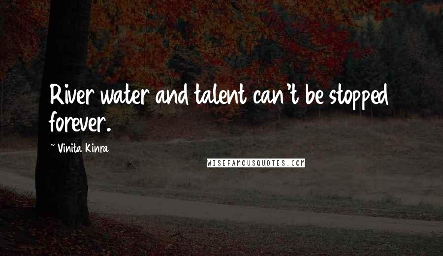Vinita Kinra quotes: River water and talent can't be stopped forever.