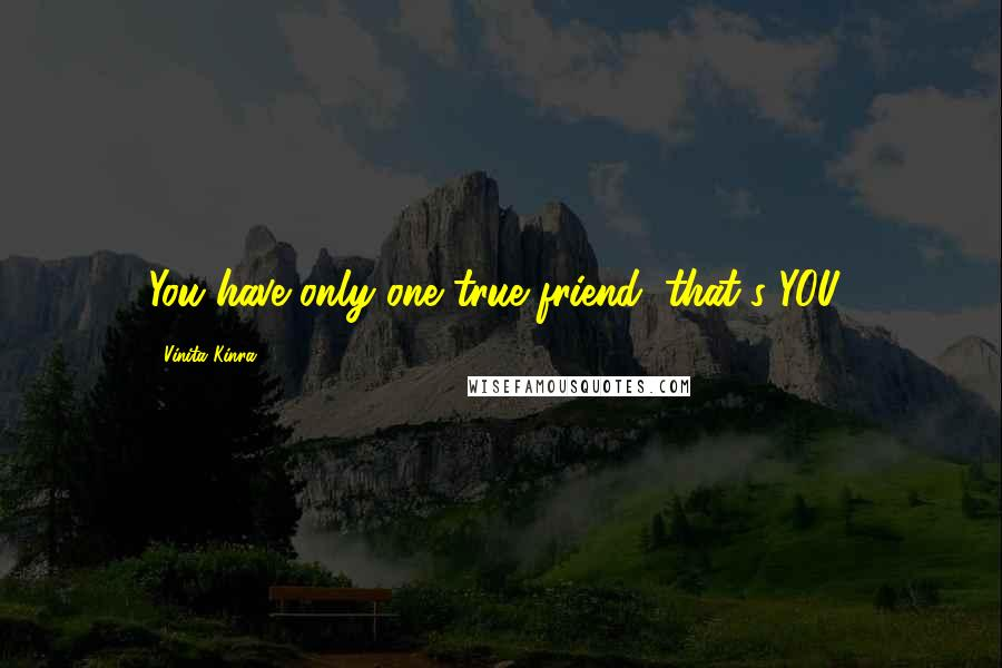 Vinita Kinra quotes: You have only one true friend: that's YOU!