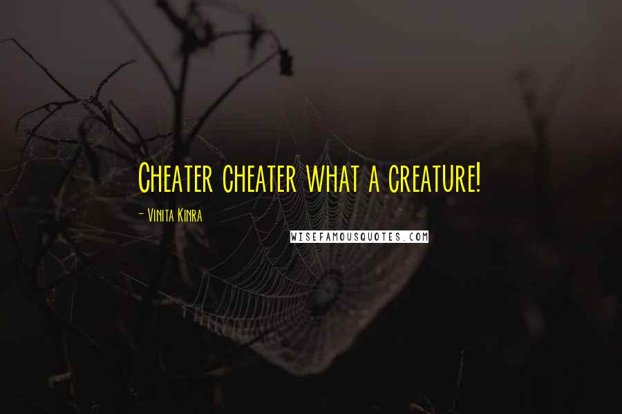 Vinita Kinra quotes: Cheater cheater what a creature!