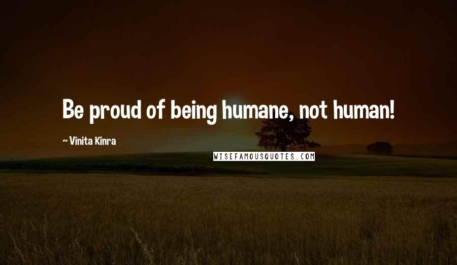 Vinita Kinra quotes: Be proud of being humane, not human!