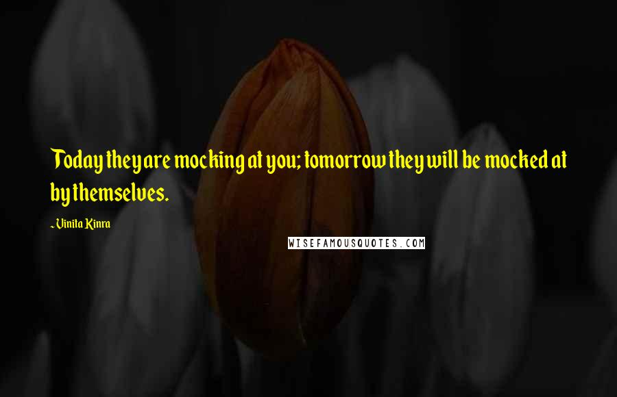 Vinita Kinra quotes: Today they are mocking at you; tomorrow they will be mocked at by themselves.