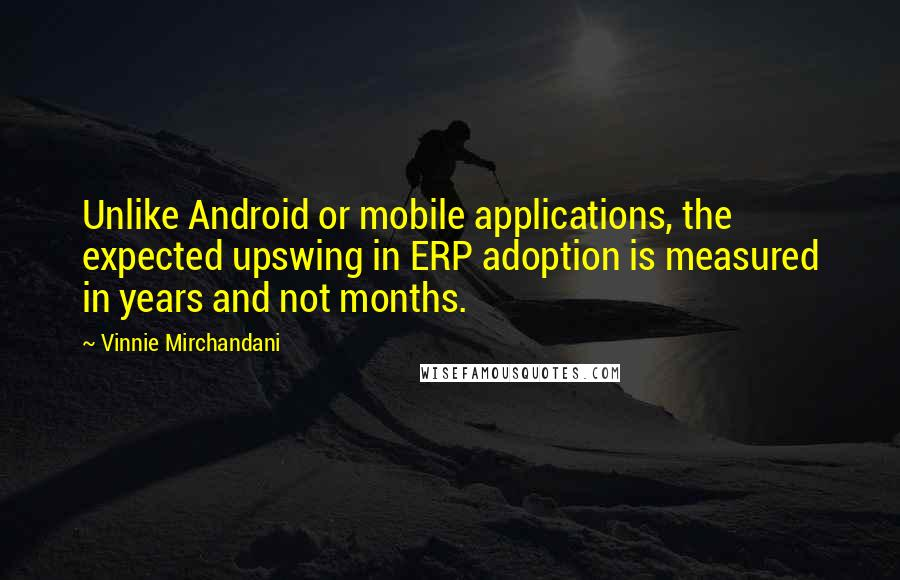 Vinnie Mirchandani quotes: Unlike Android or mobile applications, the expected upswing in ERP adoption is measured in years and not months.