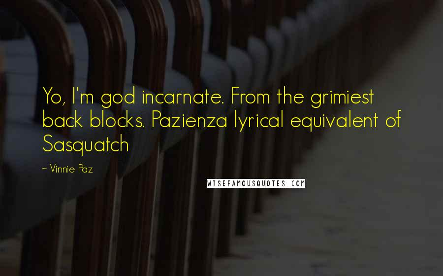 Vinnie Paz quotes: Yo, I'm god incarnate. From the grimiest back blocks. Pazienza lyrical equivalent of Sasquatch