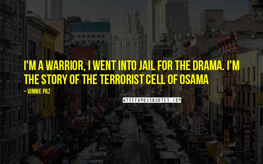 Vinnie Paz quotes: I'm a warrior, I went into jail for the drama. I'm the story of the terrorist cell of Osama