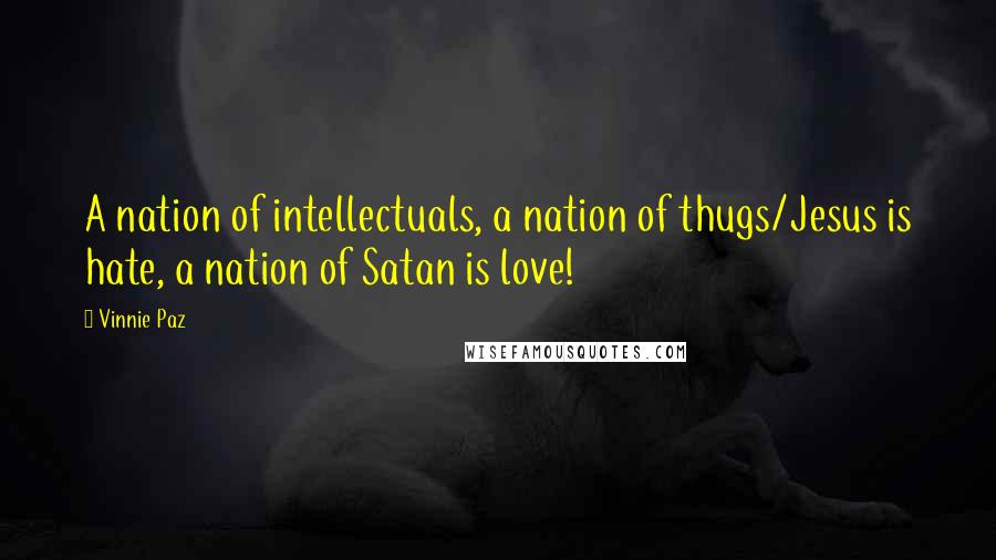 Vinnie Paz quotes: A nation of intellectuals, a nation of thugs/Jesus is hate, a nation of Satan is love!