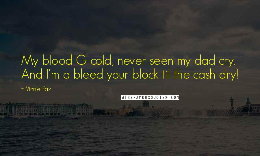 Vinnie Paz quotes: My blood G cold, never seen my dad cry. And I'm a bleed your block til the cash dry!