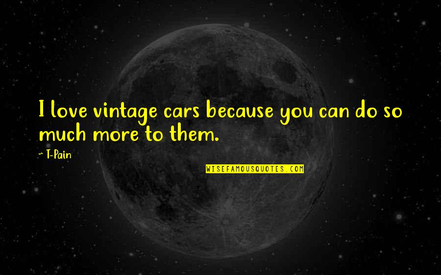 Vintage Cars Quotes By T-Pain: I love vintage cars because you can do