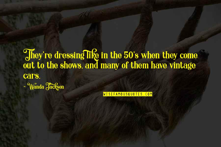 Vintage Cars Quotes By Wanda Jackson: They're dressing like in the 50's when they
