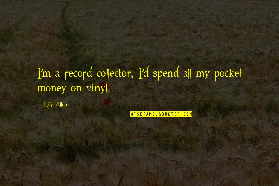 Vinyl Record Quotes By Lily Allen: I'm a record collector. I'd spend all my