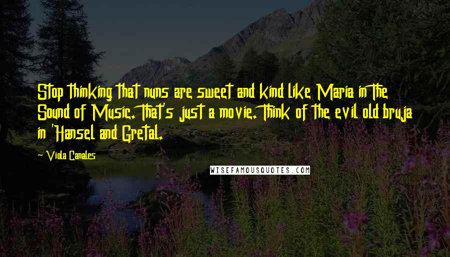 Viola Canales quotes: Stop thinking that nuns are sweet and kind like Maria in The Sound of Music. That's just a movie. Think of the evil old bruja in 'Hansel and Gretal.