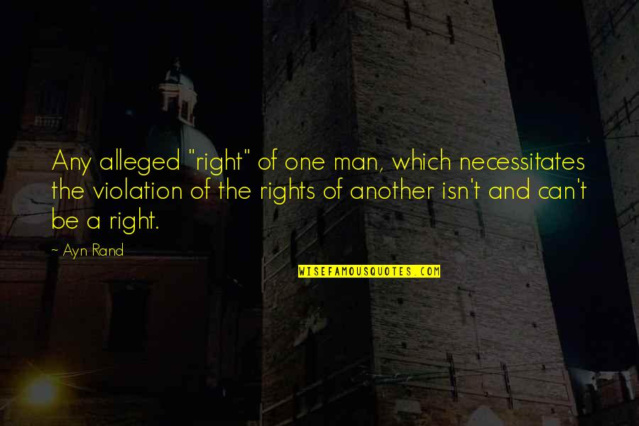 """Violation Of Rights Quotes By Ayn Rand: Any alleged """"right"""" of one man, which necessitates"""
