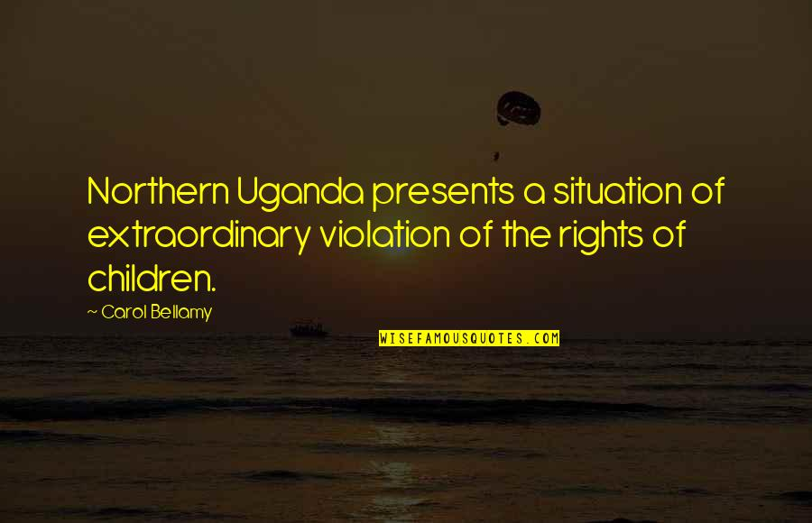 Violation Of Rights Quotes By Carol Bellamy: Northern Uganda presents a situation of extraordinary violation