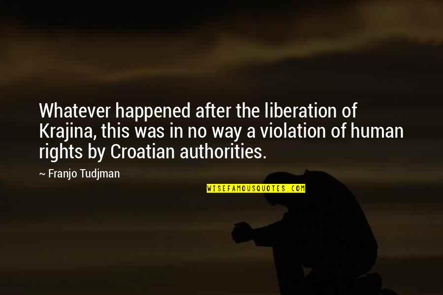 Violation Of Rights Quotes By Franjo Tudjman: Whatever happened after the liberation of Krajina, this