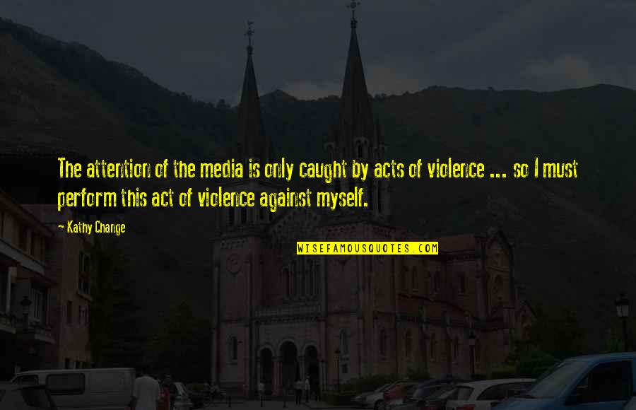 Violence In The Media Quotes By Kathy Change: The attention of the media is only caught