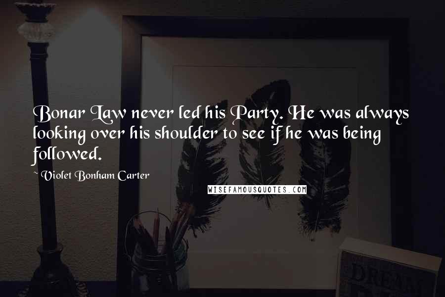 Violet Bonham Carter quotes: Bonar Law never led his Party. He was always looking over his shoulder to see if he was being followed.