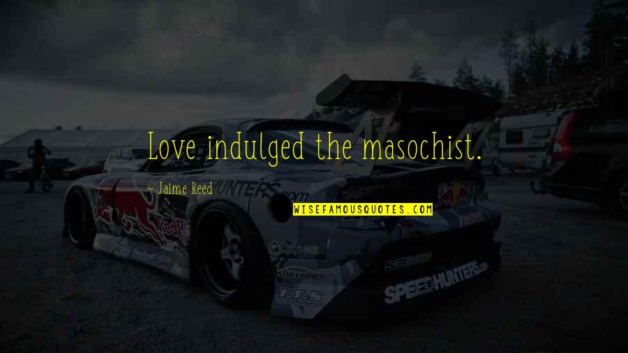 Violet Quotes Quotes By Jaime Reed: Love indulged the masochist.