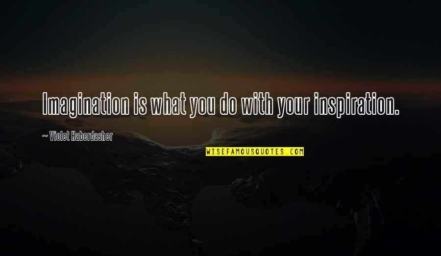 Violet Quotes Quotes By Violet Haberdasher: Imagination is what you do with your inspiration.