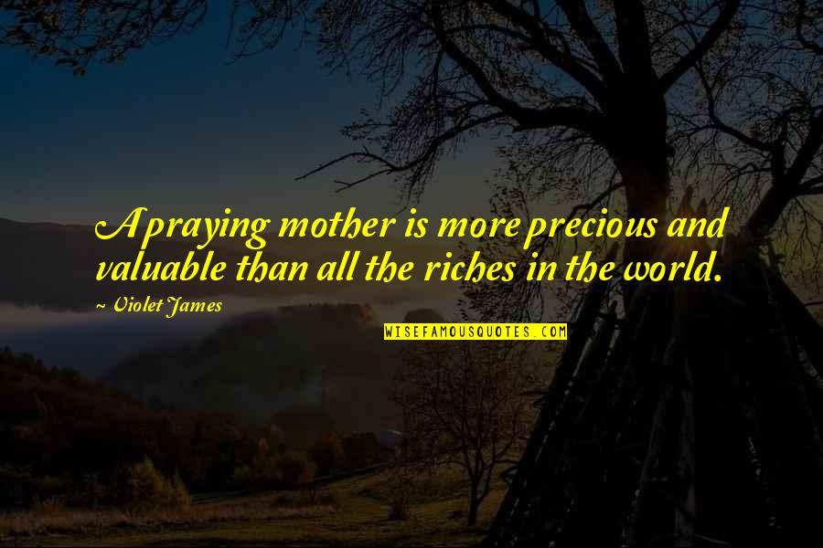 Violet Quotes Quotes By Violet James: A praying mother is more precious and valuable