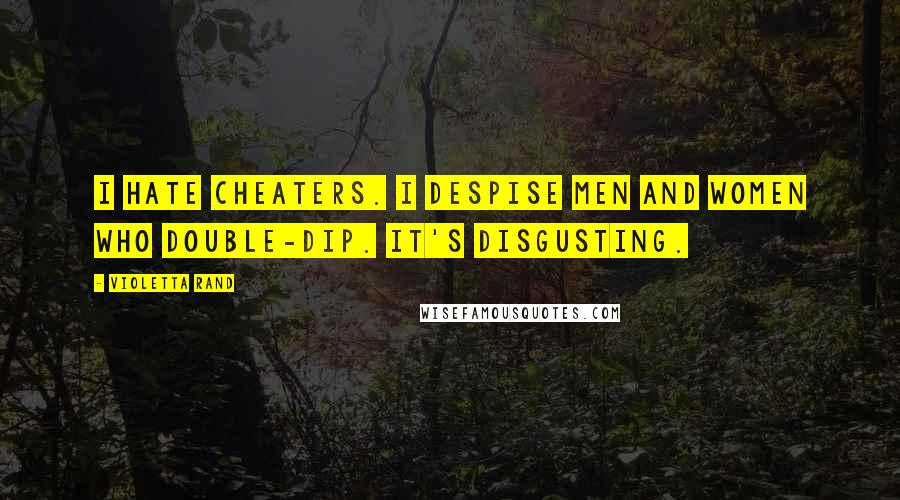 Violetta Rand quotes: I hate cheaters. I despise men and women who double-dip. It's disgusting.