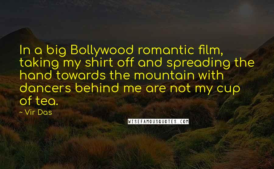 Vir Das quotes: In a big Bollywood romantic film, taking my shirt off and spreading the hand towards the mountain with dancers behind me are not my cup of tea.