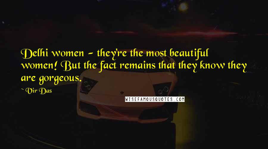 Vir Das quotes: Delhi women - they're the most beautiful women! But the fact remains that they know they are gorgeous.