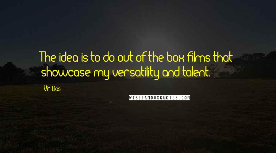 Vir Das quotes: The idea is to do out-of-the-box films that showcase my versatility and talent.