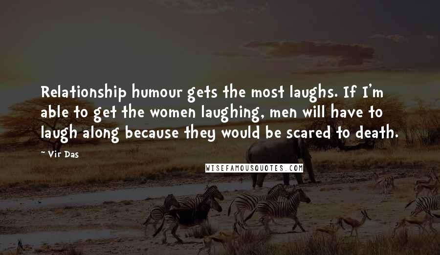 Vir Das quotes: Relationship humour gets the most laughs. If I'm able to get the women laughing, men will have to laugh along because they would be scared to death.