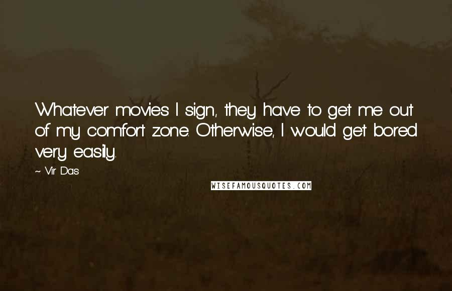 Vir Das quotes: Whatever movies I sign, they have to get me out of my comfort zone. Otherwise, I would get bored very easily.