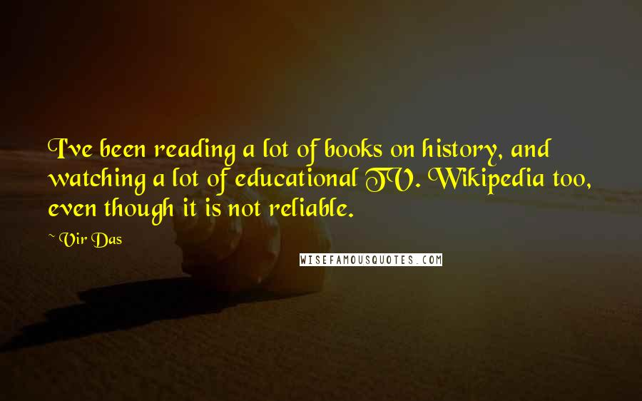 Vir Das quotes: I've been reading a lot of books on history, and watching a lot of educational TV. Wikipedia too, even though it is not reliable.